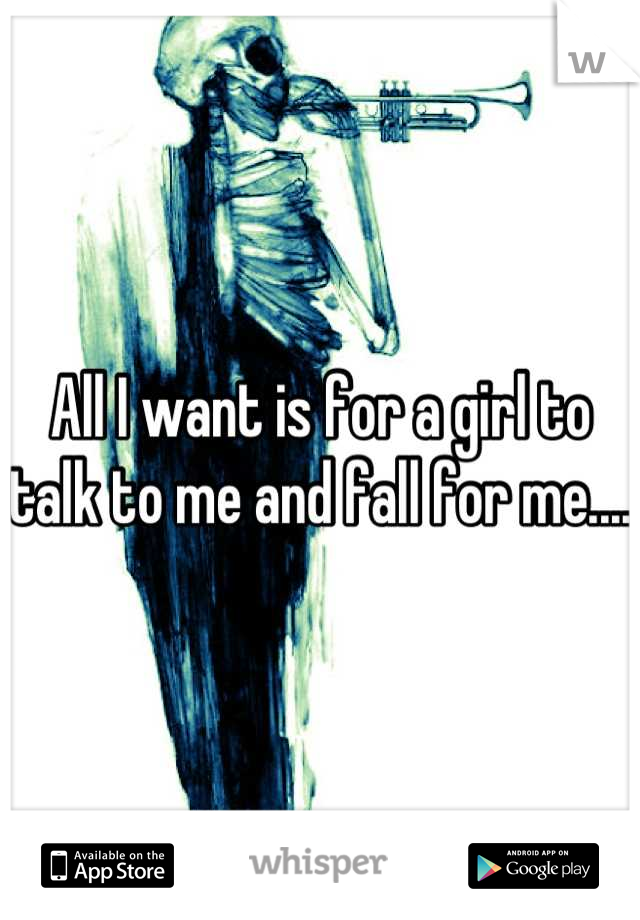 All I want is for a girl to talk to me and fall for me....