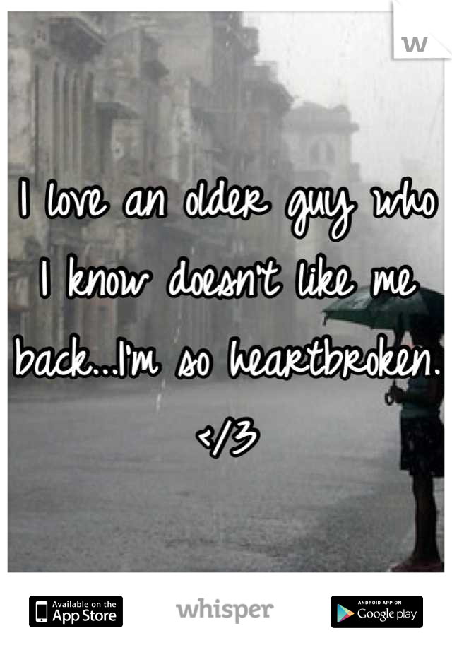 I love an older guy who I know doesn't like me back...I'm so heartbroken. </3