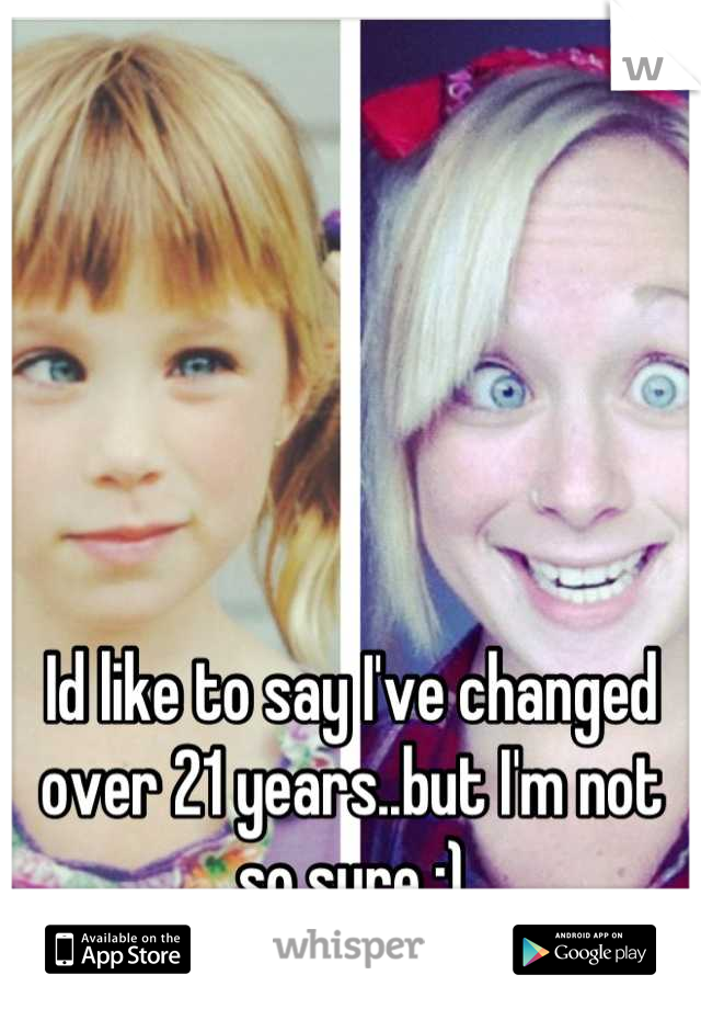 Id like to say I've changed over 21 years..but I'm not so sure :)