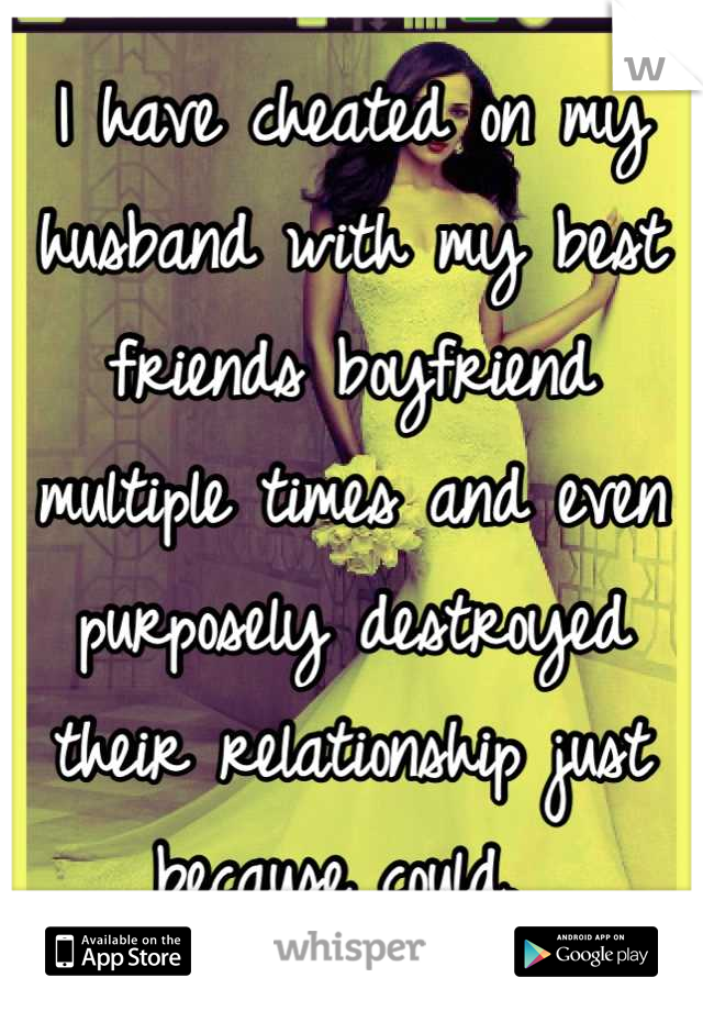 I have cheated on my husband with my best friends boyfriend multiple times and even purposely destroyed their relationship just because could.