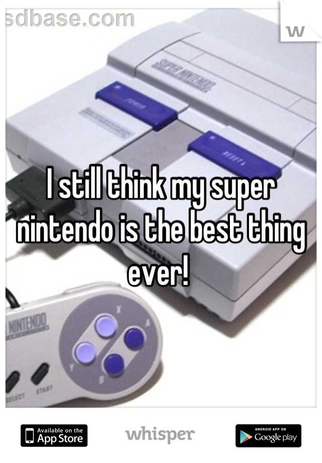 I still think my super nintendo is the best thing ever!