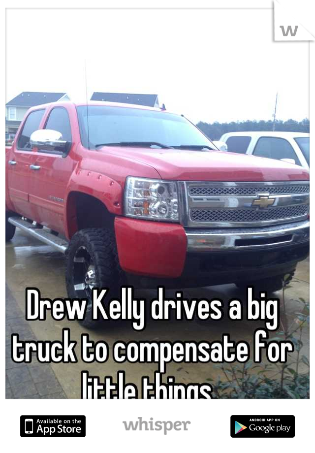 Drew Kelly drives a big truck to compensate for little things.