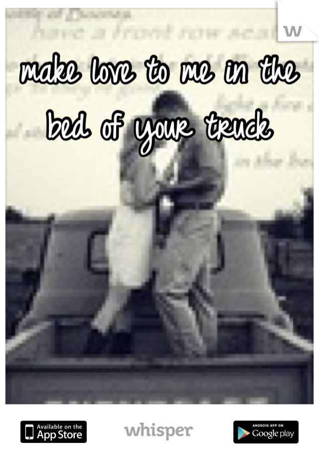 make love to me in the bed of your truck