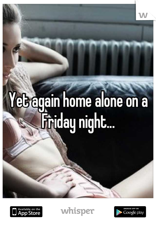 Yet again home alone on a Friday night...
