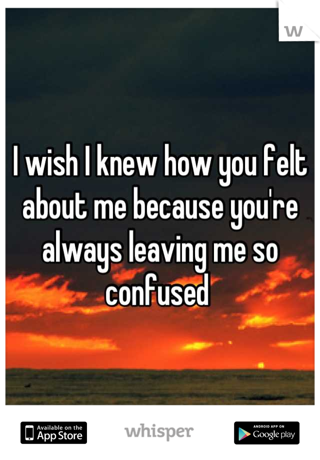 I wish I knew how you felt about me because you're always leaving me so confused