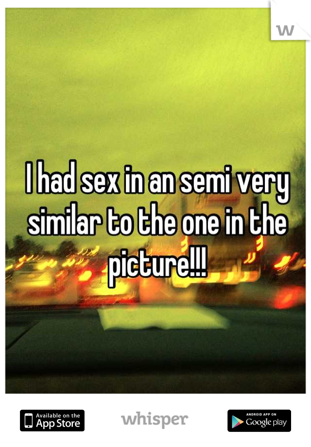 I had sex in an semi very similar to the one in the picture!!!