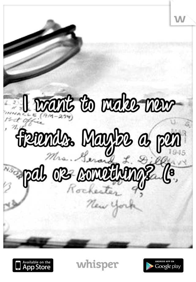 I want to make new friends. Maybe a pen pal or something? (: