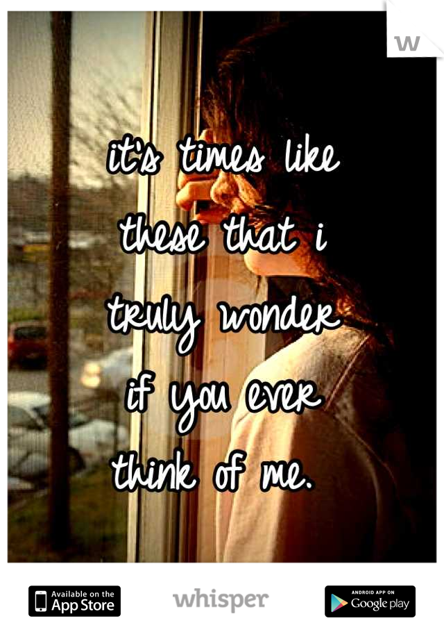 it's times like these that i truly wonder if you ever think of me.