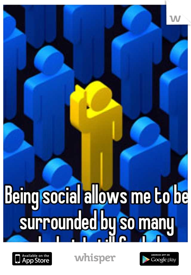 Being social allows me to be surrounded by so many people, but I still feel alone.