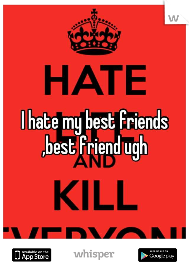 I hate my best friends ,best friend ugh