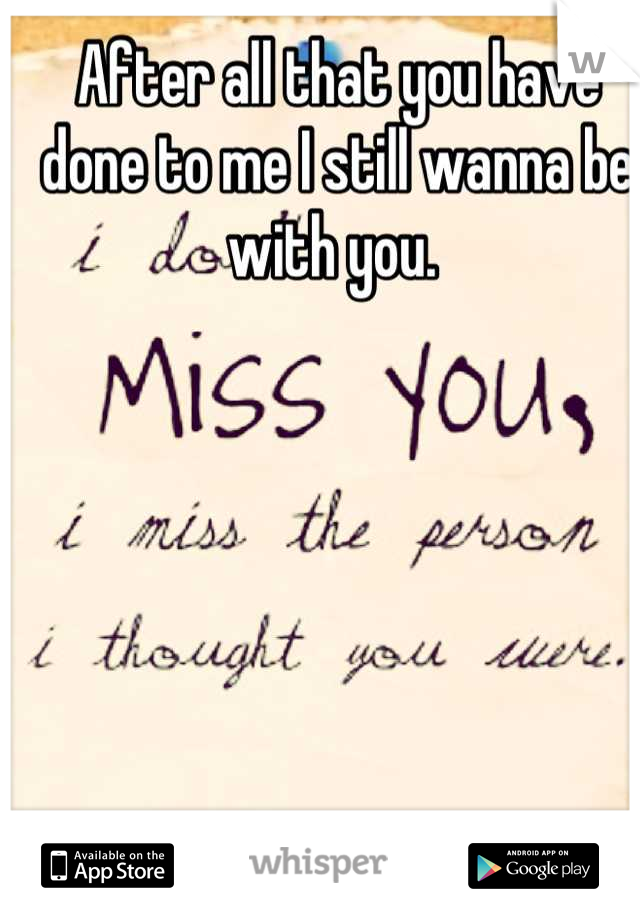 After all that you have done to me I still wanna be with you.