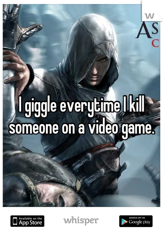 I giggle everytime I kill someone on a video game.