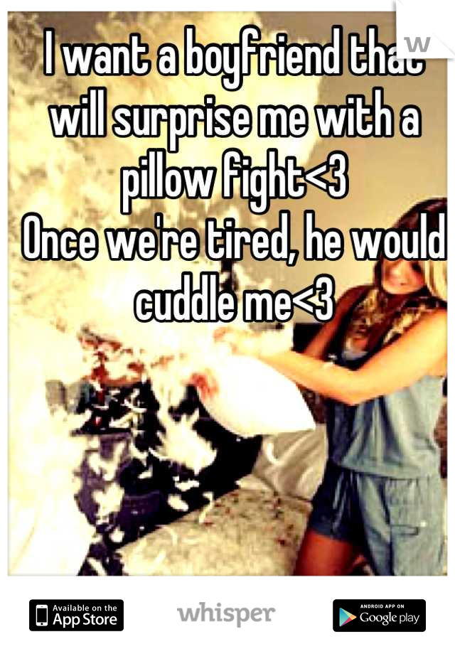 I want a boyfriend that will surprise me with a pillow fight<3 Once we're tired, he would cuddle me<3