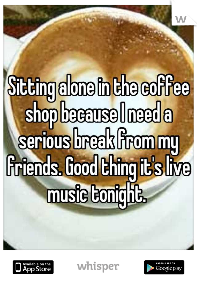 Sitting alone in the coffee shop because I need a serious break from my friends. Good thing it's live music tonight.