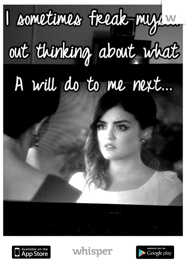 I sometimes freak myself out thinking about what A will do to me next...