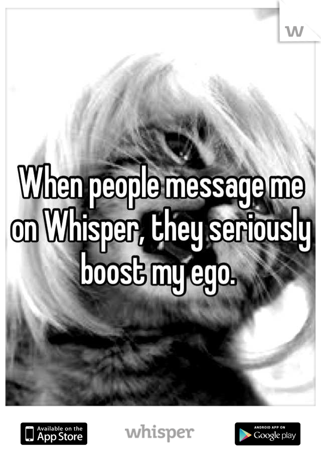 When people message me on Whisper, they seriously boost my ego.