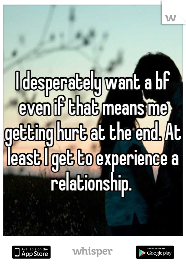I desperately want a bf even if that means me getting hurt at the end. At least I get to experience a relationship.