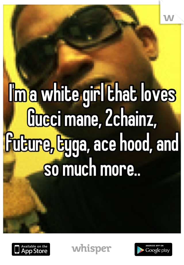 I'm a white girl that loves Gucci mane, 2chainz, future, tyga, ace hood, and so much more..