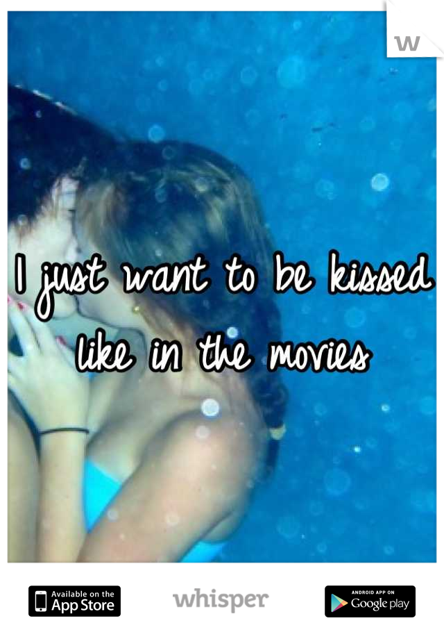 I just want to be kissed like in the movies