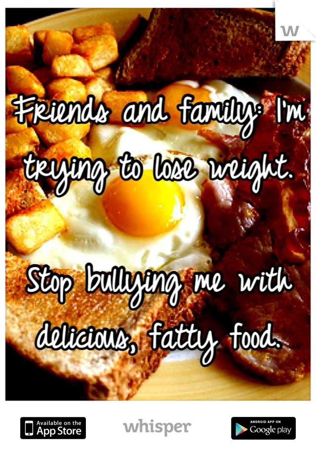 Friends and family: I'm trying to lose weight.  Stop bullying me with delicious, fatty food.