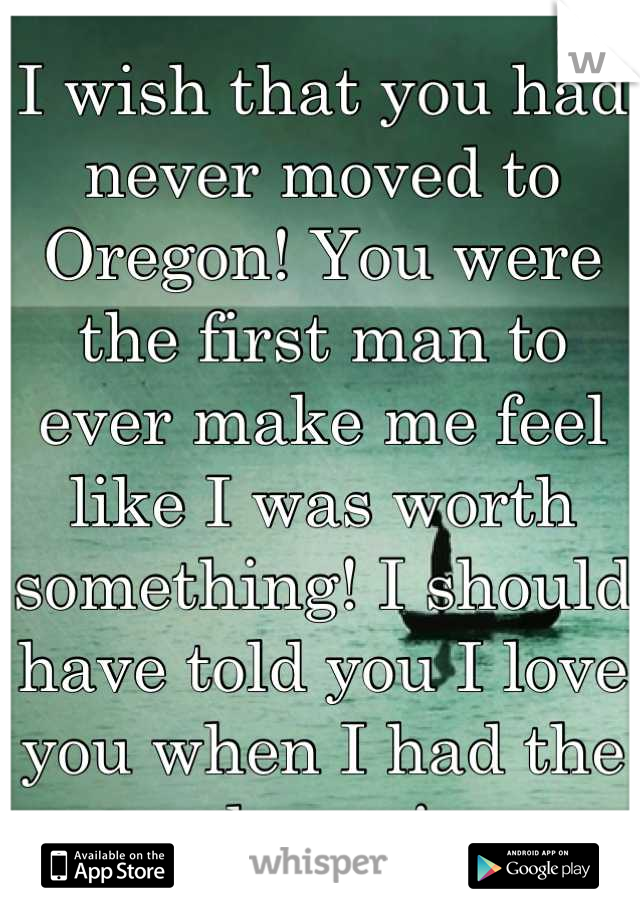 I wish that you had never moved to Oregon! You were the first man to ever make me feel like I was worth something! I should have told you I love you when I had the chance!