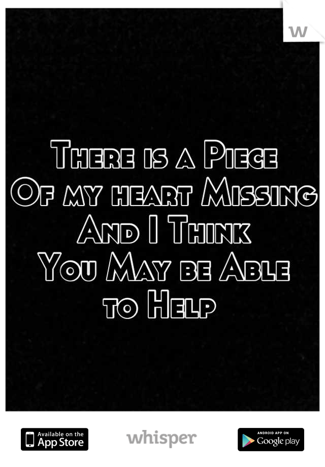 There is a Piece Of my heart Missing And I Think  You May be Able to Help