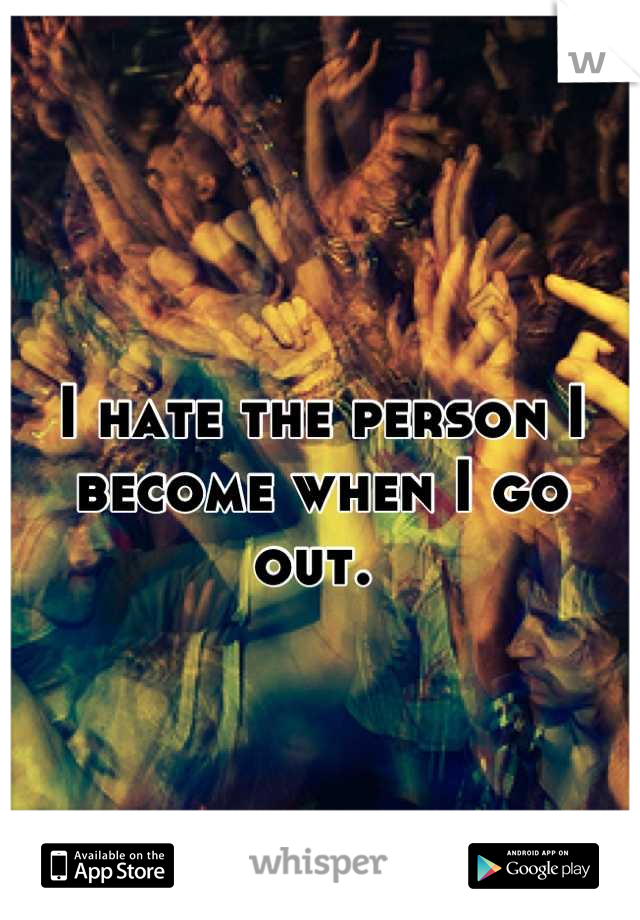 I hate the person I become when I go out.
