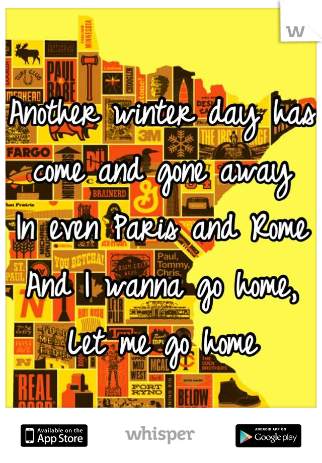 Another winter day has come and gone away In even Paris and Rome And I wanna go home, Let me go home