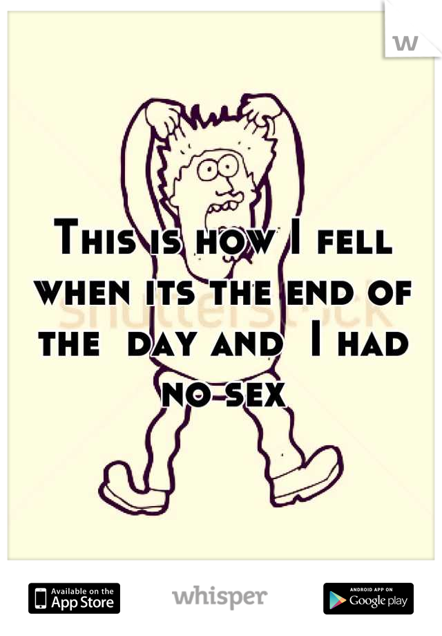 This is how I fell when its the end of the  day and  I had no sex