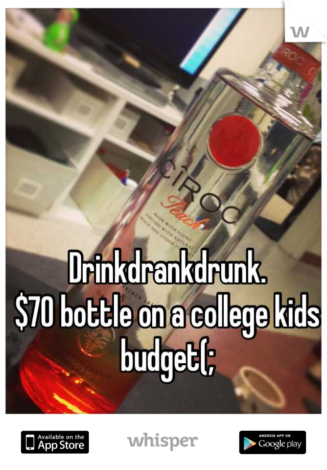 Drinkdrankdrunk. $70 bottle on a college kids budget(;