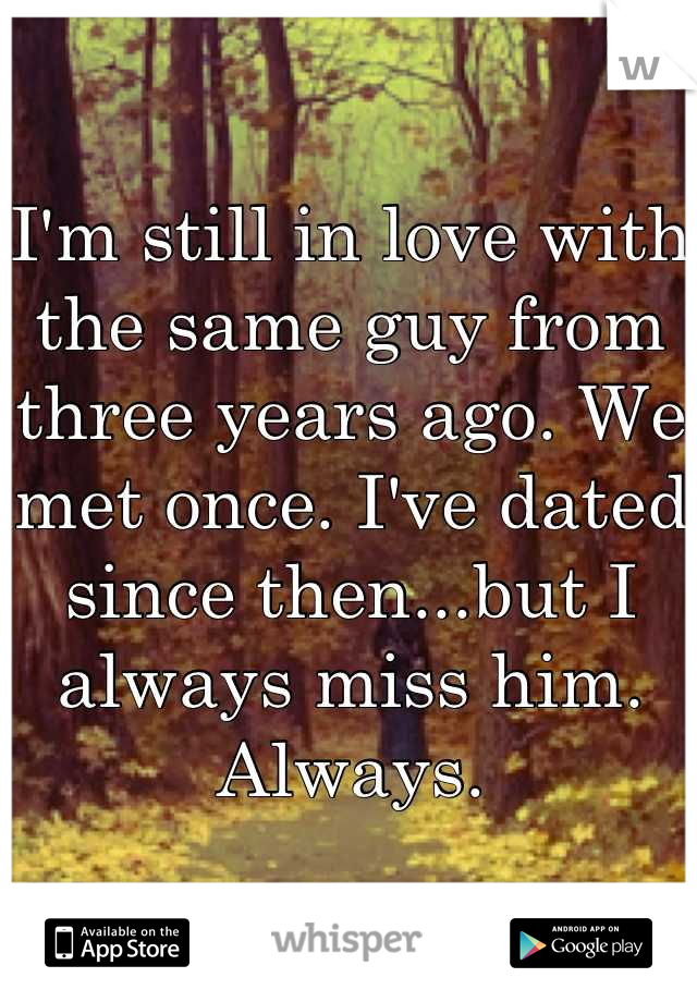I'm still in love with the same guy from three years ago. We met once. I've dated since then...but I always miss him. Always.