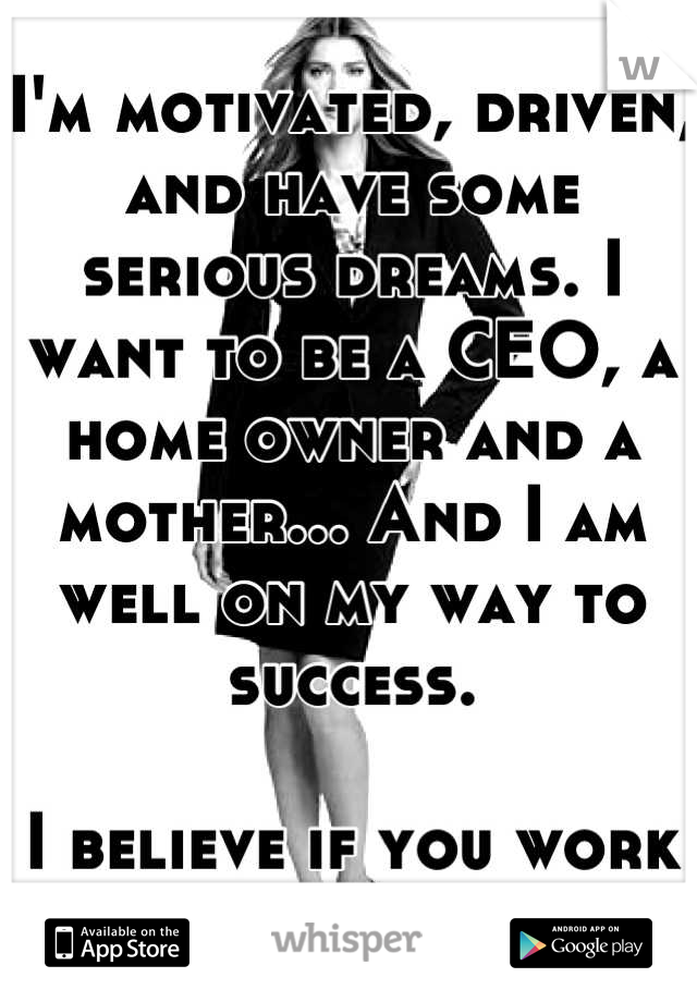 I'm motivated, driven, and have some serious dreams. I want to be a CEO, a home owner and a mother... And I am well on my way to success.   I believe if you work hard, you play hard.