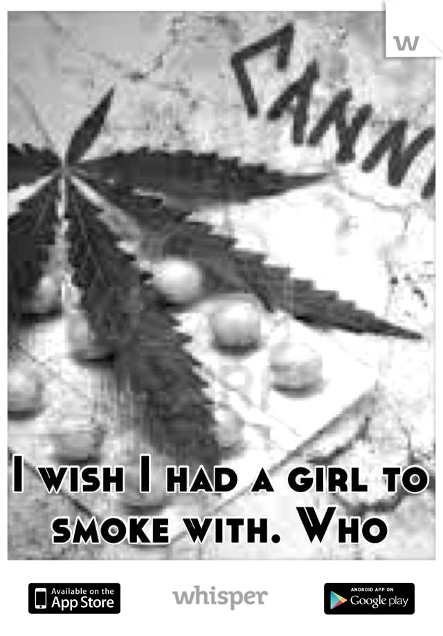 I wish I had a girl to smoke with. Who liked me for me.