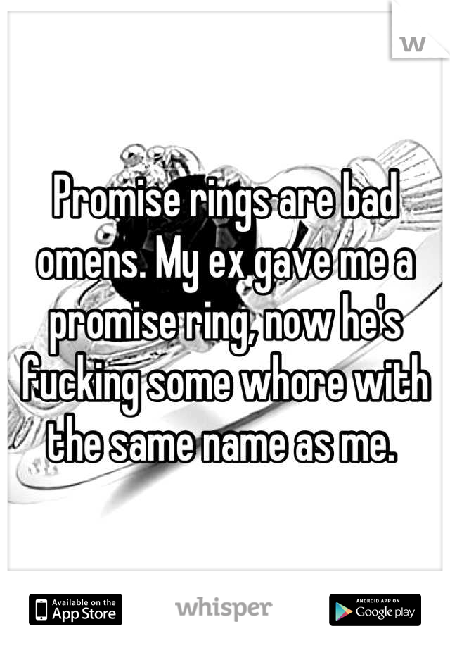 Promise rings are bad omens. My ex gave me a promise ring, now he's fucking some whore with the same name as me.