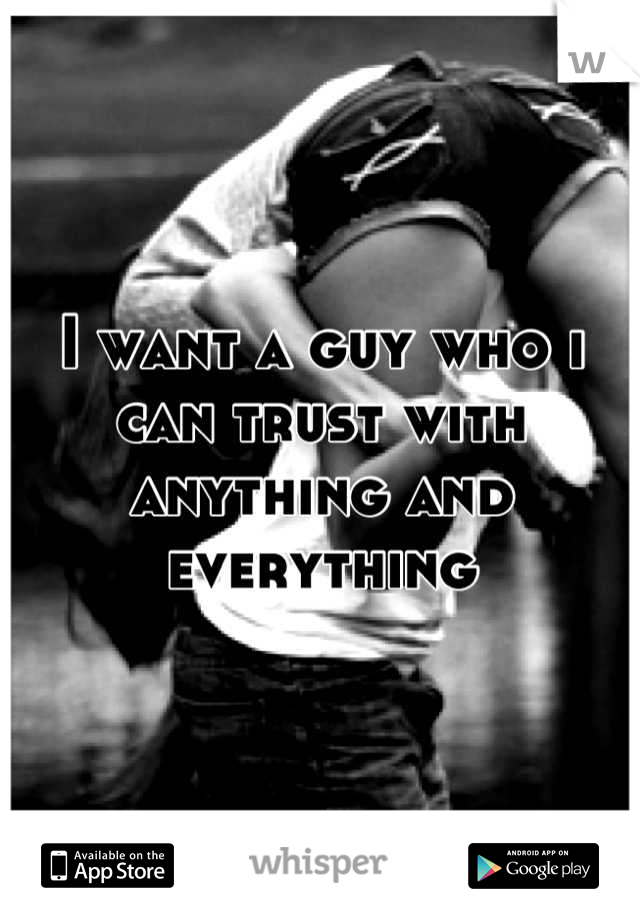 I want a guy who i can trust with anything and everything