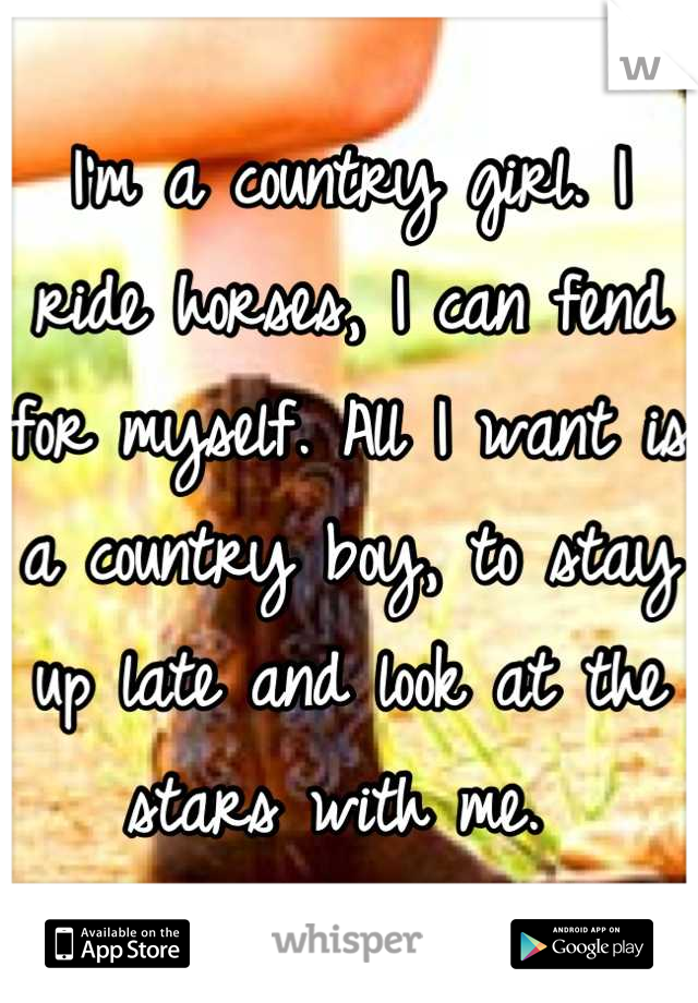 I'm a country girl. I ride horses, I can fend for myself. All I want is a country boy, to stay up late and look at the stars with me.