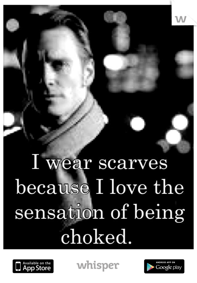 I wear scarves because I love the sensation of being choked.