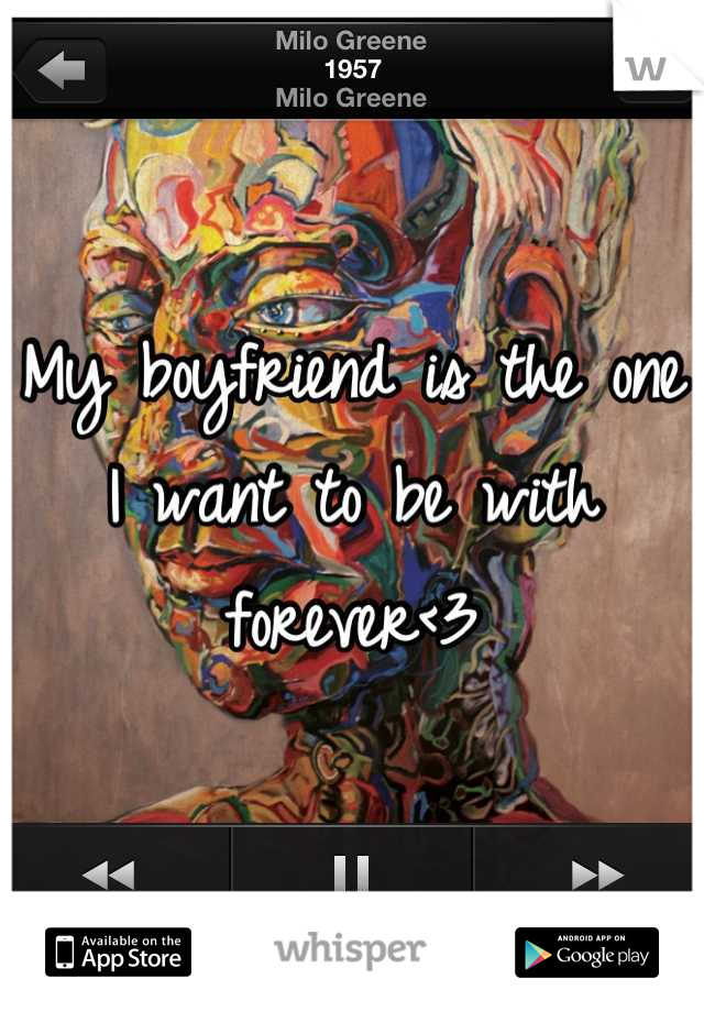My boyfriend is the one I want to be with forever<3