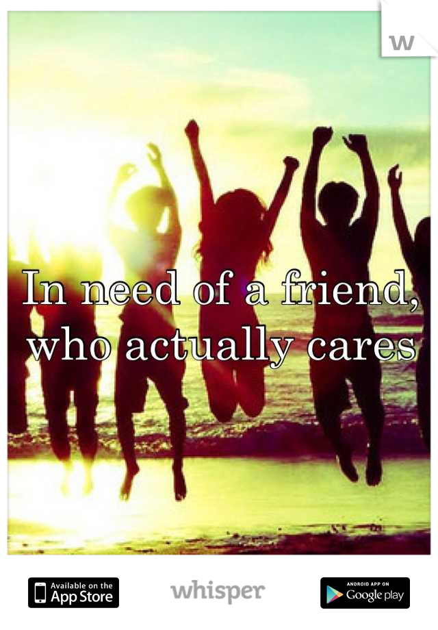 In need of a friend, who actually cares