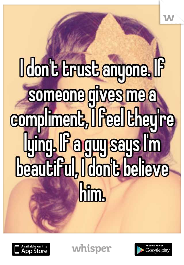 I don't trust anyone. If someone gives me a compliment, I feel they're lying. If a guy says I'm beautiful, I don't believe him.