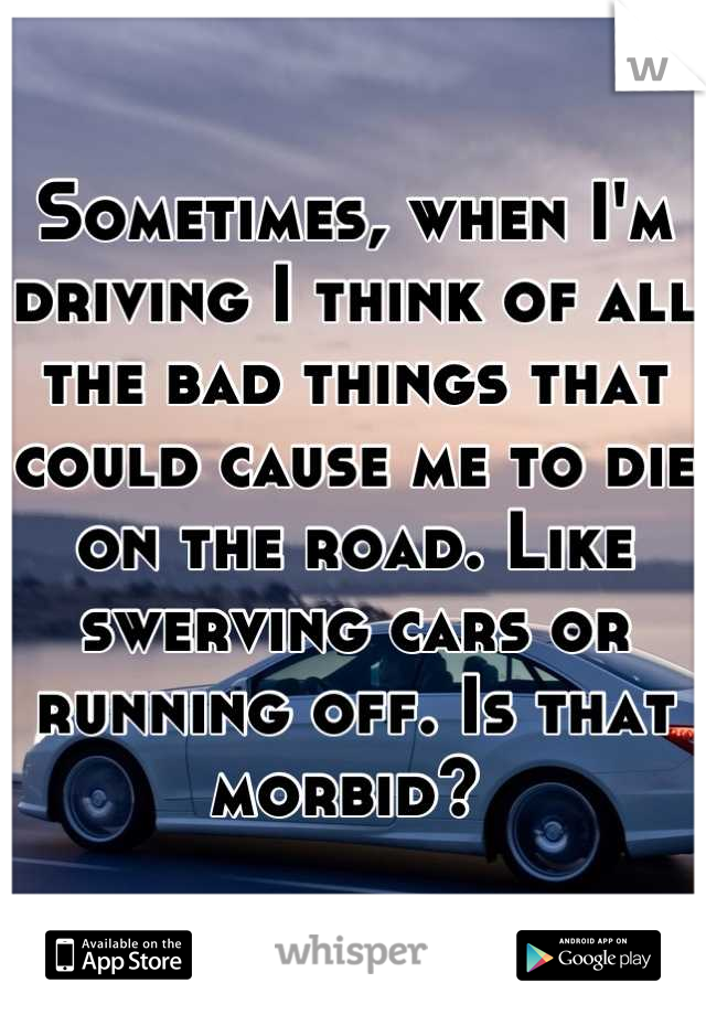 Sometimes, when I'm driving I think of all the bad things that could cause me to die on the road. Like swerving cars or running off. Is that morbid?