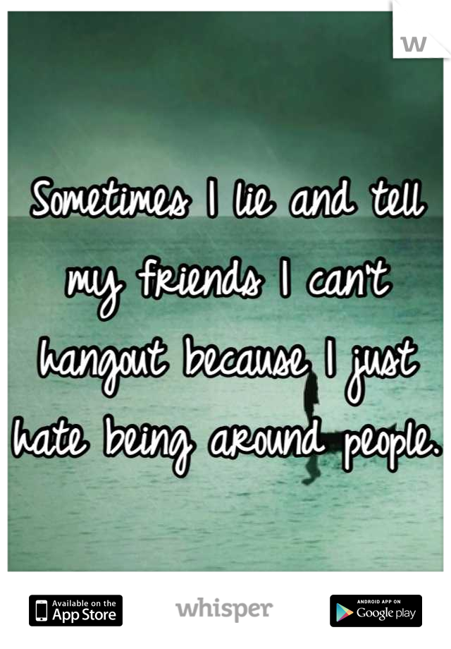 Sometimes I lie and tell my friends I can't hangout because I just hate being around people.