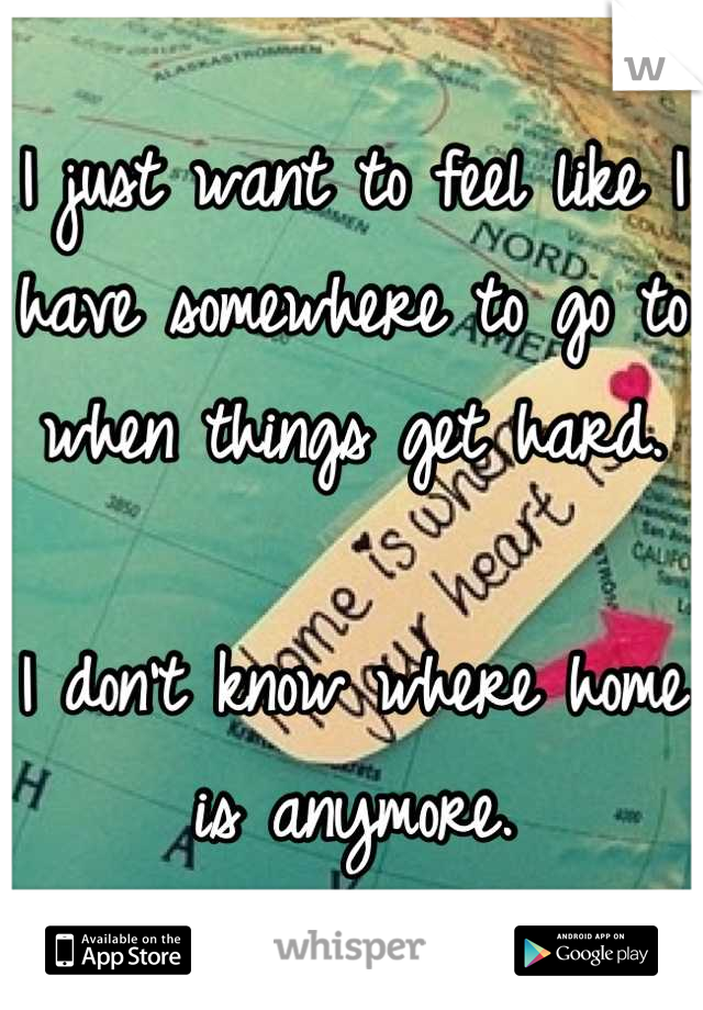 I just want to feel like I have somewhere to go to when things get hard.  I don't know where home is anymore.