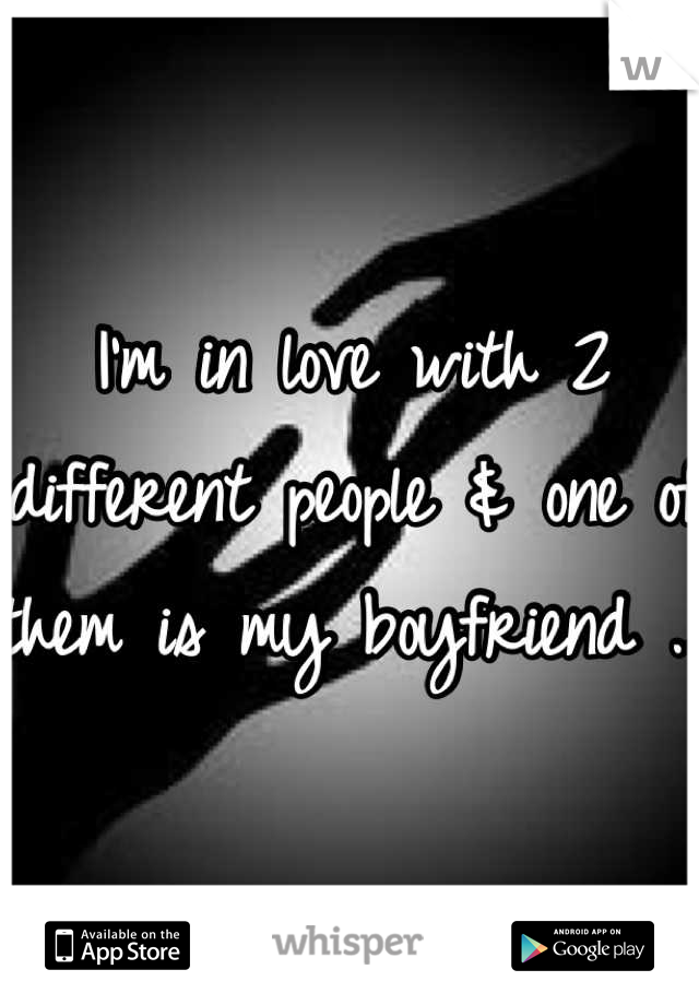 I'm in love with 2 different people & one of them is my boyfriend ...