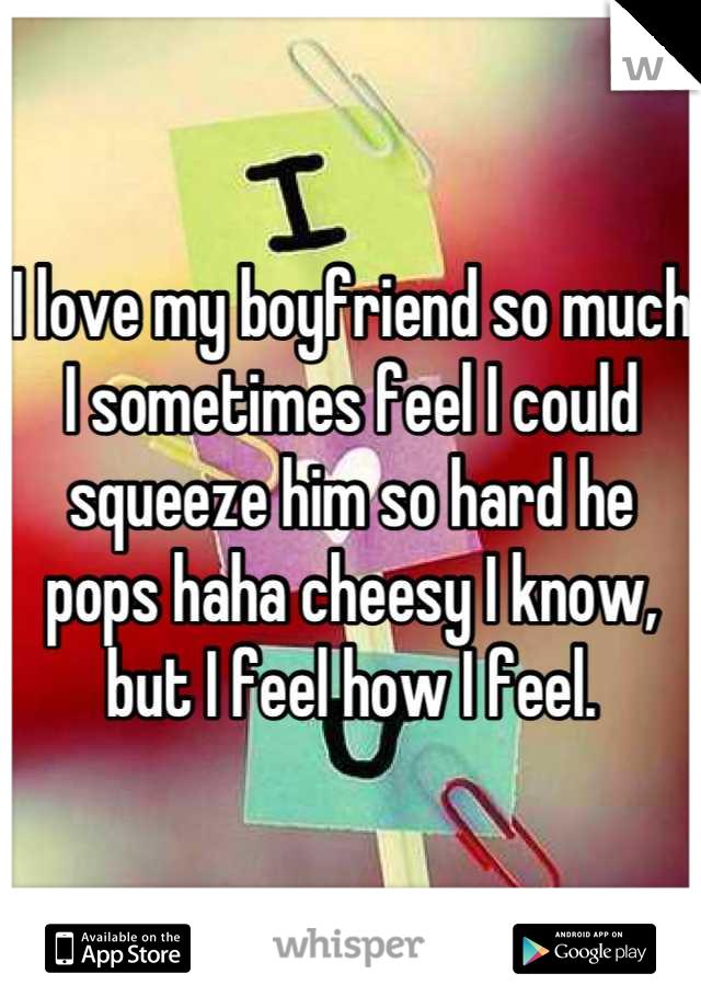 I love my boyfriend so much I sometimes feel I could squeeze him so hard he pops haha cheesy I know, but I feel how I feel.