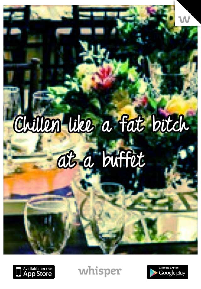 Chillen like a fat bitch at a buffet