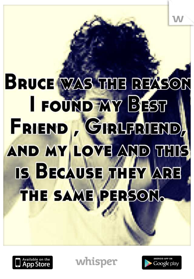 Bruce was the reason I found my Best Friend , Girlfriend, and my love and this is Because they are the same person.