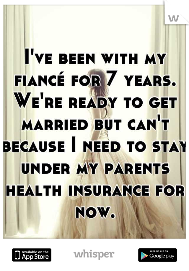 I've been with my fiancé for 7 years. We're ready to get married but can't because I need to stay under my parents health insurance for now.
