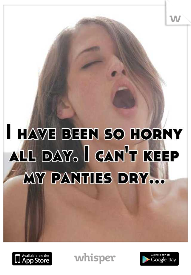 I have been so horny all day. I can't keep my panties dry...