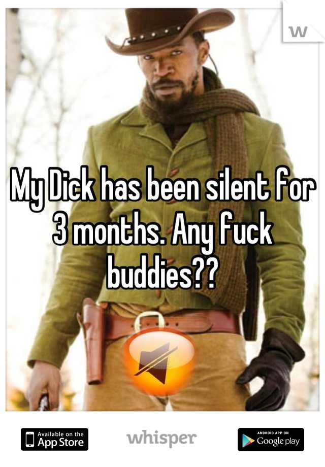 My Dick has been silent for 3 months. Any fuck buddies??